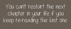 you cant start the next chapter in your life if you keep re-reading the last one