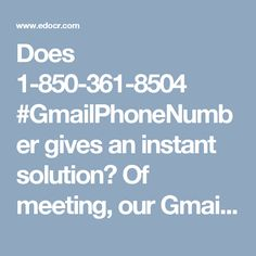 Does 1-850-361-8504 #GmailPhoneNumber gives an instant solution? Of meeting, our Gmail Phone Number 1-850-361-8504 gives you a tick farther optimized explanation for your Gmail problems. In supplement to this, you will enroll by our weirdo to use Gmail services in a compelling system. We are actively supposing your call. So, reassure us with your problems and usher their explanations. For more information http://www.monktech.net/gmail-tollfree-phone-number.html