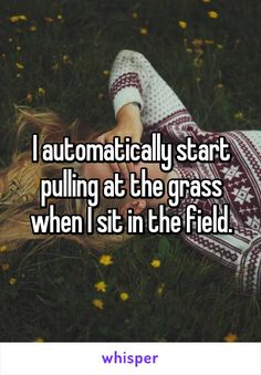 I automatically start pulling at the grass when I sit in the field.
