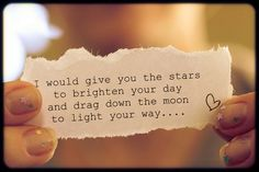 I would give you the stars to brighten your day and drag the moon to light your day.