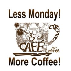 Less Monday! More Coffee!