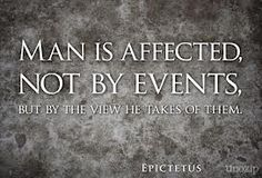 Man is affected, not by events, but by the view he takes of them. ~ Epictetus