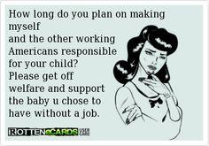 Rottenecards - How long do you plan on making myself and the other working Americans responsible for your child? Please get off welfare and support the baby u chose to have without a job.