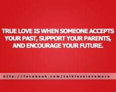 True #Love Is When Someone Accepts Your Past, Supports Your Present And Encourages Your Future.