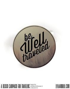 """""""Be Well Traveled"""" by Lyla & Bluanother piece of my design campaign for traveling,this piece was especially inspired by a few of ourfavorite blogs including; aWellTraveledWoman, & LostinAmerica.Travel not only to other states, countries, and ideals,But also have the courage to travel outsideyour comfort zone, that will take you more places than yourfeet ever could."""