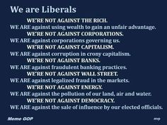 We are Liberals. Really, lately I've been calling myself a progressive populist. But nevertheless, I'm liberal, and proud