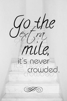 go the extra mile - it's never crowded :)