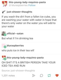 I put ice in my tea ;-; like actual tea because sometimes it's too hot and I need to drink it quickly   Dear person before me who has the first comment; what are you