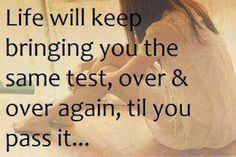 Life will keep bringing you the same test, over and over again, til you pass it. Ace it!