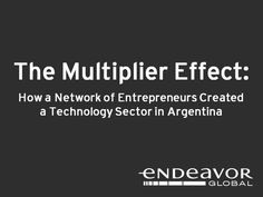 "The Multiplier Effect: How a Network of Entrepreneurs Created a Tech Sector in Argentina by Endeavor. Over the last decade, entrepreneurs working together in Argentina have created a thriving tech sector in a country Inc. Magazine calls ""One of the toughest business climates on earth."" How did they do it? What does this mean for other countries or regions that want to create thriving entrepreneurial sectors?"