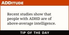 Recent studies show that people with ADHD are of above-average intelligence. But you already knew that, didn't you? http://www.additudemag.com/adhd/article/873.html