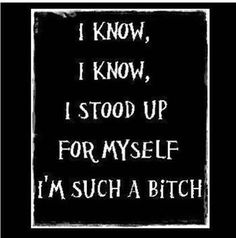 I give respect...and expect it back. If standing up for myself makes me a bitch...then bring it!