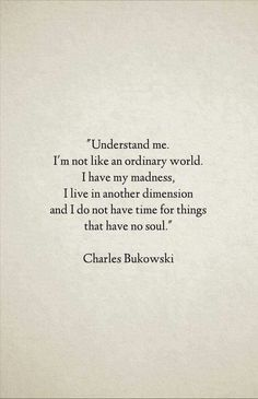 """Understand me. I'm not like ordinary world. I have my madness, I live in another dimension and I do not have time for things that have no soul"" - Charles Bukowski Great Quotes, Quotes To Live By, Inspirational Quotes, Alone Time Quotes, Poetry Quotes, Words Quotes, Sayings, Pretty Words, Beautiful Words"