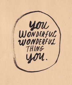 you wonderful thing, YOU