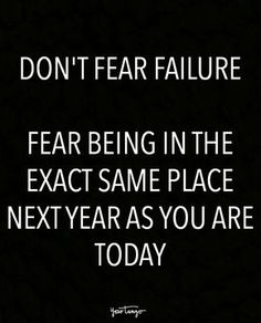 """Don't fear failure. Fear being in the exact same place next year as you are today."""