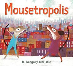 """11.23.2015. Mousetropolis by R. Gregory Christie (July 2015).  Kind of a cute """"city mouse, country mouse"""" for the modern age. You'll appreciate the fact that both city and country have pleasures and dangers, and that each mouse is brave enough to step out of their comfort zone to try the other for a little while. Share it in storytimes on Mice, Homes, Adventure or Bravery."""