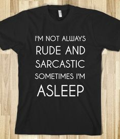 I'M NOT ALWAYS RUDE AND SARCASTIC SOMETIMES I'M ASLEEP