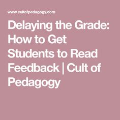 Delaying the Grade: How to Get Students to Read Feedback | Cult of Pedagogy