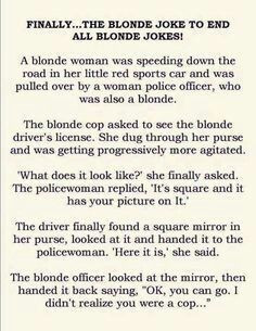 Ive never heard of such a dumb cop but this is dumb I'm blond and I'm one of the smartest girls in my grade