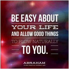 "✪ ""Be easy about your life and allow good things to flow naturally to you."" ~Abraham-Hicks"