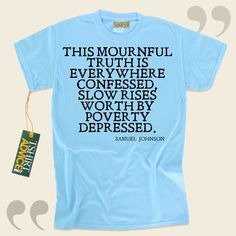 This mournful truth is everywhere confessed, Slow rises worth by poverty depressed.-Samuel Johnson This excellent  saying tee shirt  won't ever go out of style. We recommend time honored  saying shirts ,  words of knowledge t shirts ,  belief tees , and  literature tees  in admiration of... - http://www.tshirtadvice.com/samuel-johnson-t-shirts-this-mournful-life-tshirts/