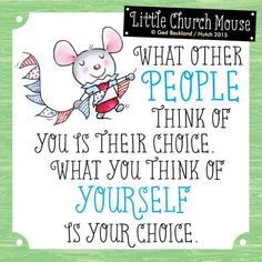 "Little Church Mouse Inspirational Quote: ""What other people think of you is their choice. What you think of yourself is your choice."" - Little Church Mouse Prayer Verses, Bible Verses, Scriptures, Positive Quotes, Motivational Quotes, Inspirational Quotes, Faith Quotes, Bible Quotes, Quotes About God"