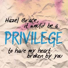 "I love this quote from ""The Fault in our stars"" because this is when Gus Waters and Hazel Grace are talking and she is  saying that she is a grenade and  he says ""Hazel Grace, it would be  PRIVILEGE to have my heart broken by you and then I cried because its a sad book/movie but then there is  at twist and  he brakes her heart"