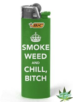I am gonna get a lighter that says this. Haa just chill bitch.