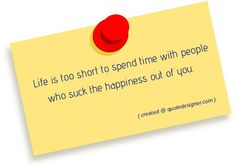 Life is too short spend time with the people who suck the happiness out of you