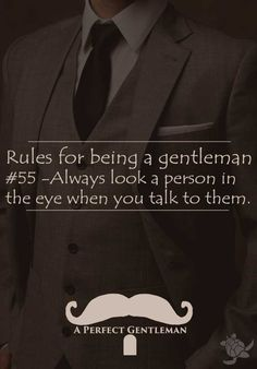 Rules for being a gentleman #55 - always look a person in the eye when you talk to them - Support on Facebook too please - http://www.facebook.com/aperfectmale