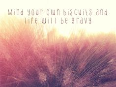 mind your own biscuits and life will be gravy -kacey musgraves  Great song