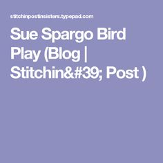 Sue Spargo Bird Play  (Blog | Stitchin' Post )
