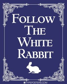 Follow The White Rabbit. Feed your head. You're simply bonkers. We're all mad here. NoEllie0123