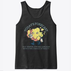 Today's Forecast.    Our custom graphic tank tops are  ultra soft and comfortable and you will feel great wearing them. They feel soft  and light weight and have just the perfect amount of stretch. Our funny tank  tops and other apparel are packed with funny sayings, funny quotes and  hilarious insults that make for ideal gift ideas. Choose your unique color and  style now. #funnytanktops #funnyquotes  #funnysayings #giftideas #funny #tanktops Funny Slogans, Funny Phrases, Funny Sayings, Graphic Tank Tops, Funny Tank Tops, Funny Outfits, Unique Colors, Funny Gifts, Tank Man