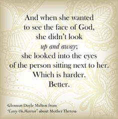 """And when she wanted to see the face of God, she didn't look up and away; she looked into the eyes of the person sitting next to her. Which is harder. Better.  From """"Carry on, Warrior"""" by Glennon Doyle Melton"""