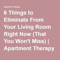6 Things To Eliminate From Your Living Room Right Now That You Won T Miss Apartment Therapy