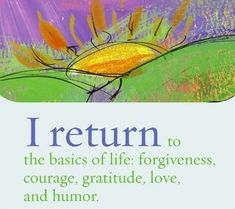Healing  - I return to the basics of life: forgiveness, courage, gratitude, love and humor.  ~ Louise L. Hay