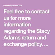 Feel free to contact us for more information regarding the Stacy Adams return and exchange policy.  We are here to answer any questions you may have.  Receive Free Shipping on all Stacy Adams orders over $75. Any Questions, This Or That Questions, More Information, Free Shipping, Feelings