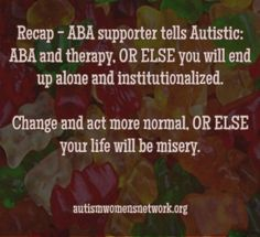 """Have Some ABA, or Else... - Autism Women's Network --------- """"This was the message from someone who commented on an old article I wrote, about how I don't like ABA. Not these exact words and this person, """"Mary"""", could be referring to any therapy. But because it was a long exchange, and because ableism is something I can feel clearly, I could read between the lines."""""""