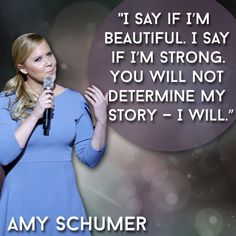 I say if I'm beautiful. I say if I'm strong. you will not determine my story- I will. Amy Schumer