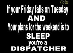 If your Friday falls on Tuesday and your plans for the weekend is to sleep, you're a dispatcher.