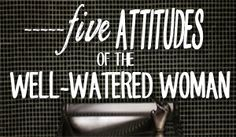 The well watered woman lives from her roots (no, not the hair kind!) Here are 5 root attitudes necessary to live full, fruitful, and nourished.