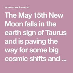 The May 15th New Moon falls in the earth sign of Taurus and is paving the way for some big cosmic shifts and changes. New Moons are always a time of new beginnings, and this is one of the most potent new beginnings we will be experiencing all year. This is not just due to …