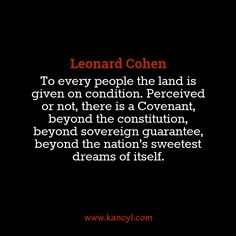 """""""To every people the land is given on condition. Perceived or not, there is a Covenant, beyond the constitution, beyond sovereign guarantee, beyond the nation's sweetest dreams of itself."""", Leonard Cohen"""