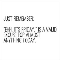 """""""Ehh, it's Friday"""" is a valid excuse for almost anything today"""