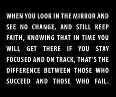Quando tu te olhas no espelho e não vês qualquer mudança, e ainda assim manténs a fé, sabendo que, a seu tempo, tu alcancarás, se ter mantiveres focado no objectivo. Essa é a diferença entre aqueles que falham e aqueles que alcançam o Sucesso!