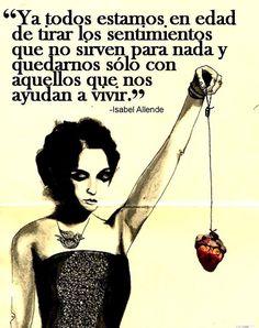 〽️ Ya todos estamos en edad de tirar los sentimientos que no sirven para nada y quedarnos sólo con aquellos que nos ayudan a vivir. Isabel Allende