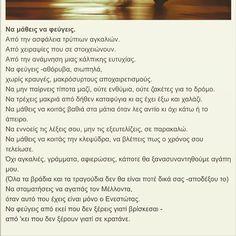 """""""Να εννοείς τις λέξεις, μην τις εξευτελίζεις, σε παρακαλώ. Να μάθεις να κοιτάς την κλεψύδρα, να βλέπεις πως ο χρόνος σου τελείωσε... Να φεύγεις από εκεί που δεν ξέρεις γιατί βρίσκεσαι - Από εκεί που δεν ξέρεις γιατί σε κρατάνε""""  Greek poem/ Να μάθεις να φεύγεις/Μενέλαος Λουντέμης  #namatheisnafeugeis #menelaoslountemis #greekpoem #greekpoetry #reading #greekliterature Its A Wonderful Life, Love, Quotes, Amor, Quotations, Life Is Good, Quote, Shut Up Quotes"""