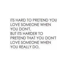 """It's hard to pretend you love someone when you don't, but its harder to pretend that you don't love someone when you really do."""
