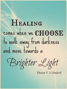 April 2013 General Conference quote: Healing comes when we choose to walk away from darkness and move towards a brighter light.